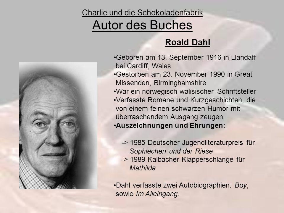 Charlie und die Schokoladenfabrik Autor des Buches Roald Dahl Geboren am 13. September 1916 in Llandaff bei Cardiff, Wales Gestorben am 23. November 1