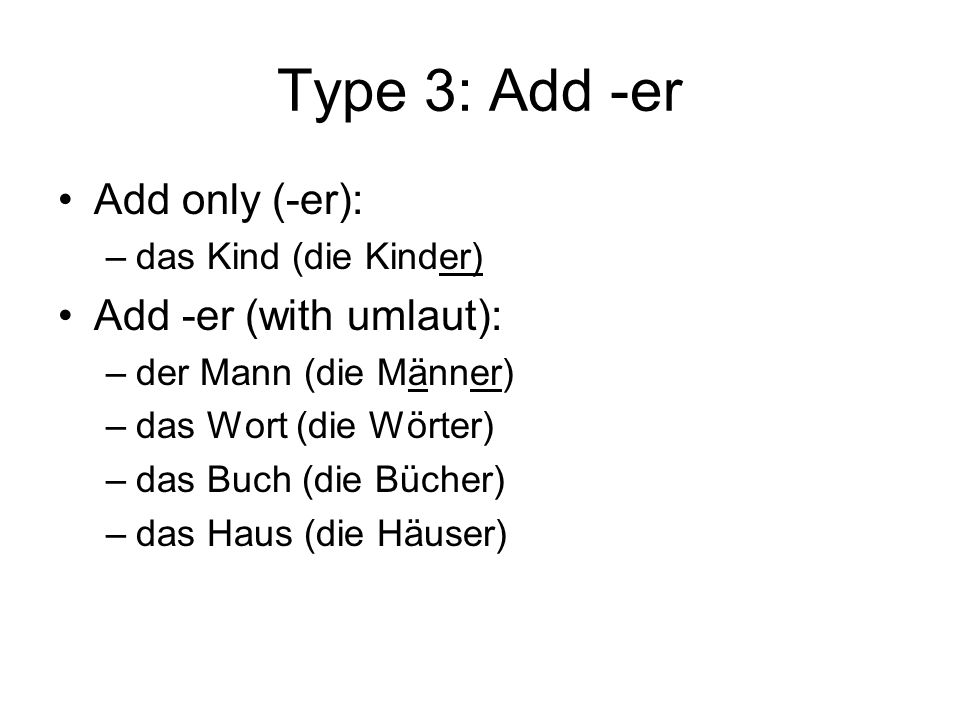 Type 3: Add -er Add only (-er): –das Kind (die Kinder) Add -er (with umlaut): –der Mann (die Männer) –das Wort (die Wörter) –das Buch (die Bücher) –das Haus (die Häuser)