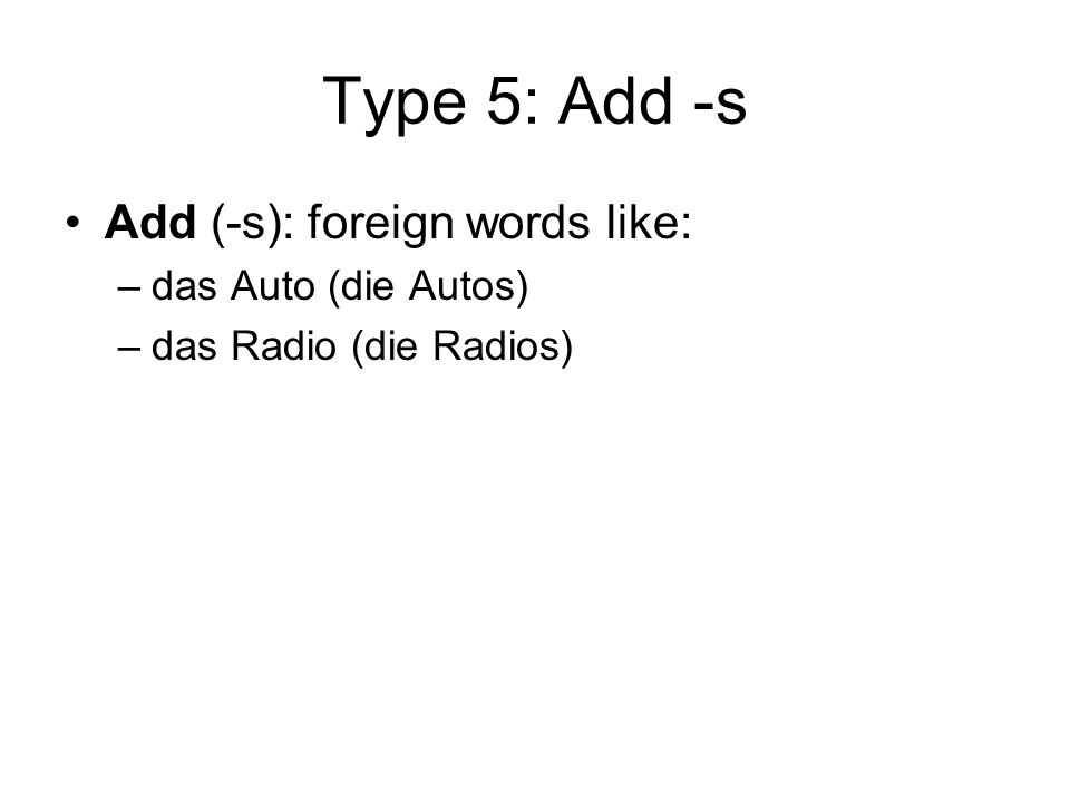Type 5: Add -s Add (-s): foreign words like: –das Auto (die Autos) –das Radio (die Radios)