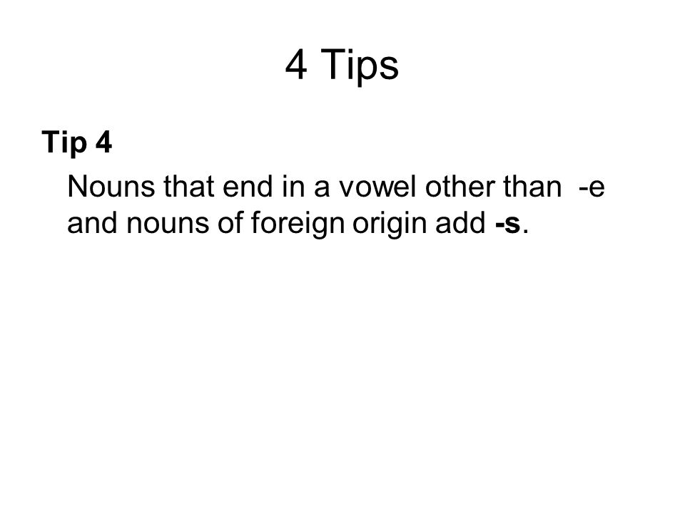4 Tips Tip 4 Nouns that end in a vowel other than -e and nouns of foreign origin add -s.
