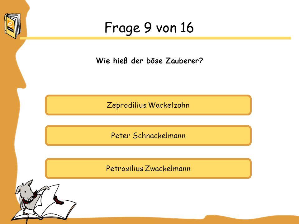 Zeprodilius Wackelzahn Peter Schnackelmann Petrosilius Zwackelmann Frage 9 von 16 Wie hieß der böse Zauberer?