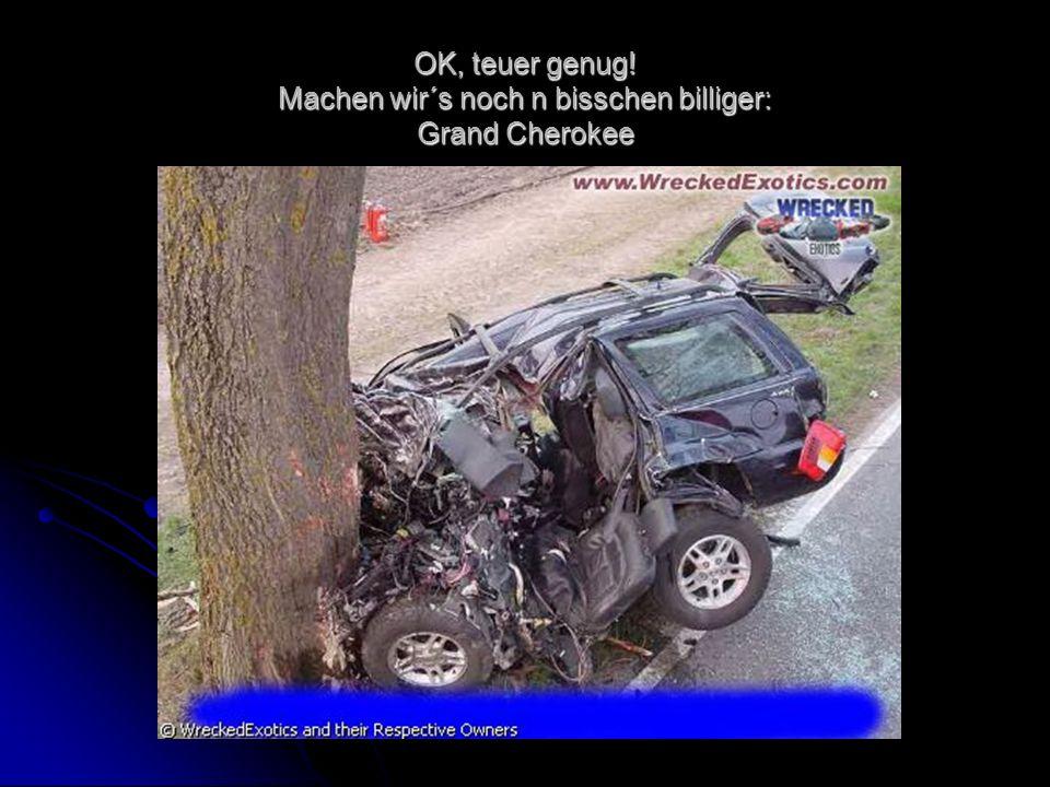 OK, teuer genug! Machen wir´s noch n bisschen billiger: Grand Cherokee