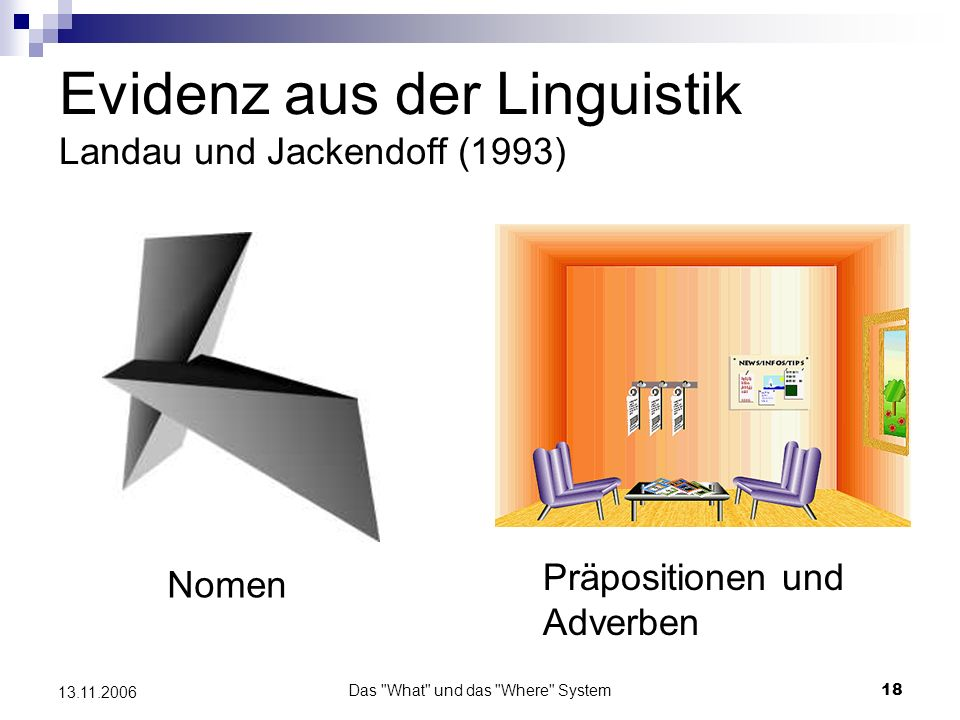 Das What und das Where System19 13.11.2006 Evidenz aus der Linguistik Benennen und Erlernen von Objektbegriffen Einzelne detaillierte Objektcharakteristika Nur grobe unspezifische Objekteigenschaften