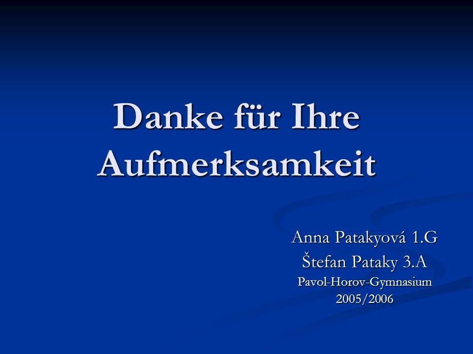 Danke für Ihre Aufmerksamkeit Anna Patakyová 1.G Štefan Pataky 3.A Pavol-Horov-Gymnasium 2005/2006