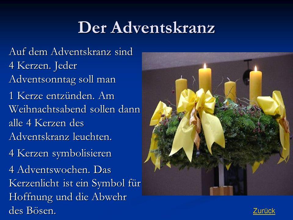 Der Adventskranz Auf dem Adventskranz sind 4 Kerzen. Jeder Adventsonntag soll man 1 Kerze entzünden. Am Weihnachtsabend sollen dann alle 4 Kerzen des