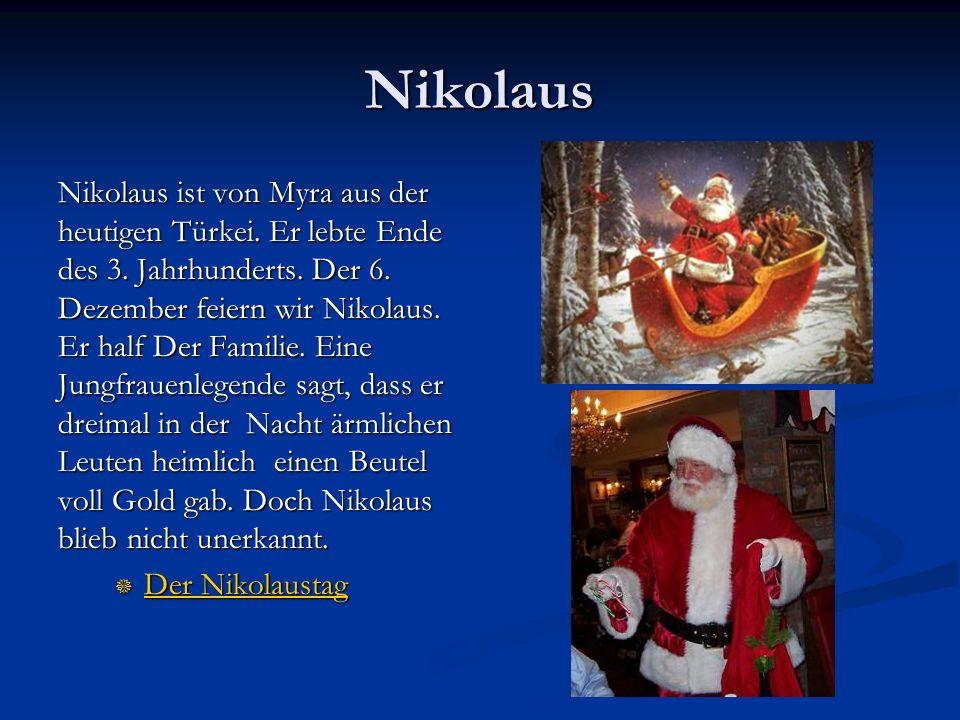 Nikolaus Nikolaus ist von Myra aus der heutigen Türkei. Er lebte Ende des 3. Jahrhunderts. Der 6. Dezember feiern wir Nikolaus. Er half Der Familie. E