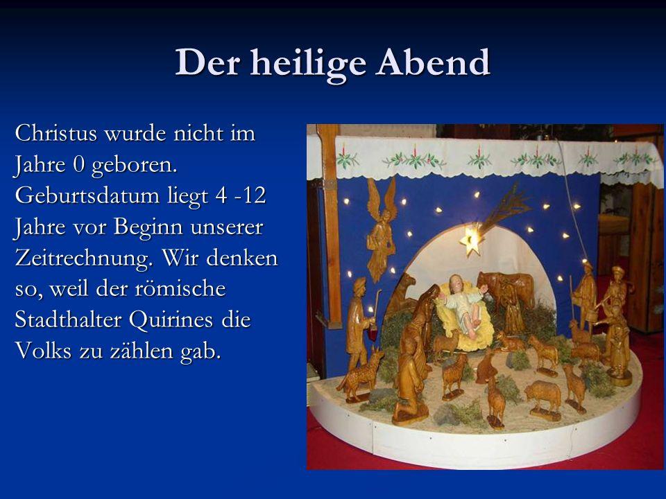 Der heilige Abend Christus wurde nicht im Jahre 0 geboren. Geburtsdatum liegt 4 -12 Jahre vor Beginn unserer Zeitrechnung. Wir denken so, weil der röm