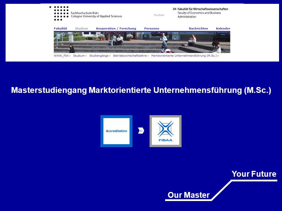 Masterstudiengang Marktorientierte Unternehmensführung (M.Sc.) Bei uns steht Ihre Zukunft nicht in den Sternen Our Master Your Future Fakultät für Wirtschaftswissenschaften Faculty of Economics and Business Andministration Fachhochschule Köln Cologne University of Applied Sciences