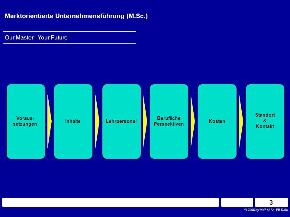 4 Our Master - Your Future Marktorientierte Unternehmensführung (M.Sc.) Berufliche Perspektiven InhalteLehrpersonal Voraus- setzungen Standort & Kontakt Kosten © 2008 by MuF M.Sc., FH Köln