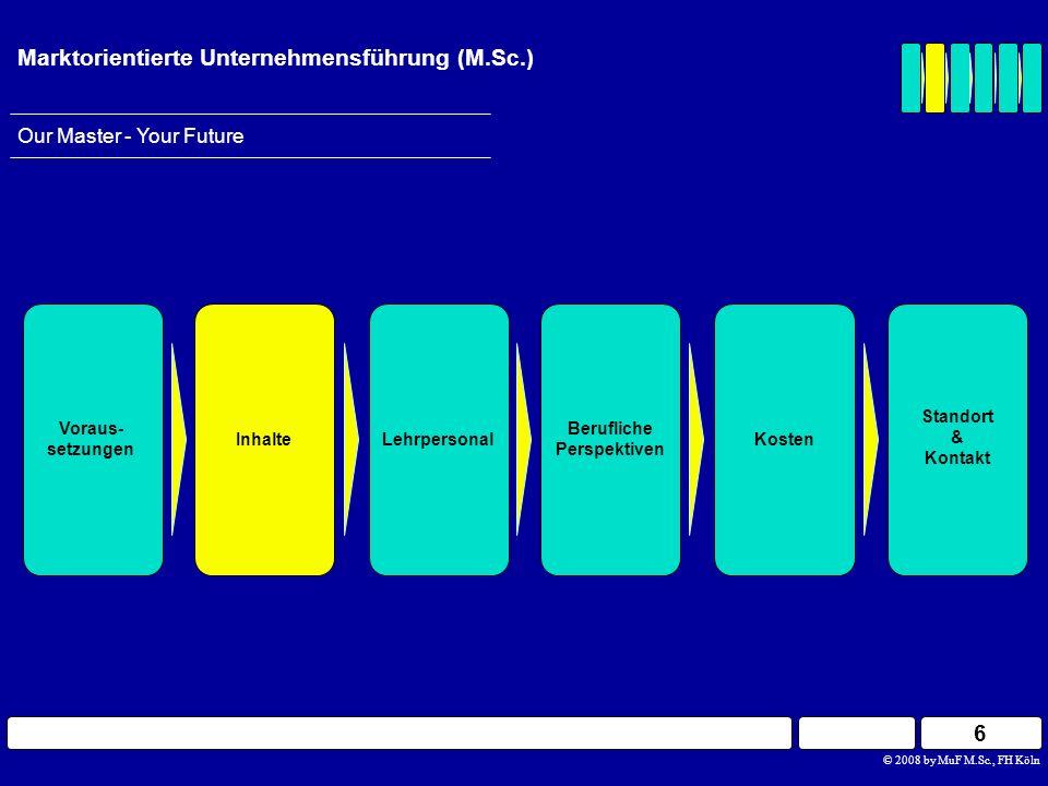17 © 2008 by MuF M.Sc., FH Köln Our Master - Your Future Marktorientierte Unternehmensführung (M.Sc.) Berufliche Perspektiven InhalteLehrpersonal Voraus- setzungen Standort & Kontakt Kosten