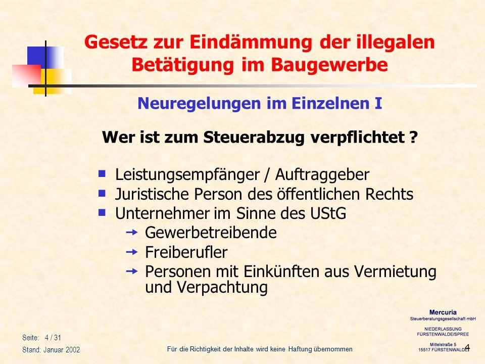 Gesetz zur Eindämmung der illegalen Betätigung im Baugewerbe Für die Richtigkeit der Inhalte wird keine Haftung übernommen Seite: 5 / 31 Stand: Januar 2002 5 Neuregelungen im Einzelnen I Verpflichtung zum Steuerabzug Juristische Personen des öffentlichen Rechts = alle öffentlichen Auftraggeber Unternehmer im Sinne des UstG auch Kleinunternehmer (Umsätze pro Jahr < 16.620 EUR) auch Unternehmer ohne steuerpflichtige Umsätze (z.B.