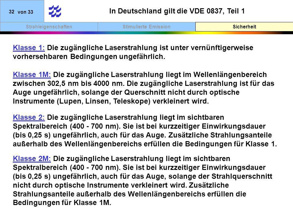 SicherheitStimulierte EmissionStrahleigenschaften 32von 33 In Deutschland gilt die VDE 0837, Teil 1 Klasse 1: Die zugängliche Laserstrahlung ist unter vernünftigerweise vorhersehbaren Bedingungen ungefährlich.