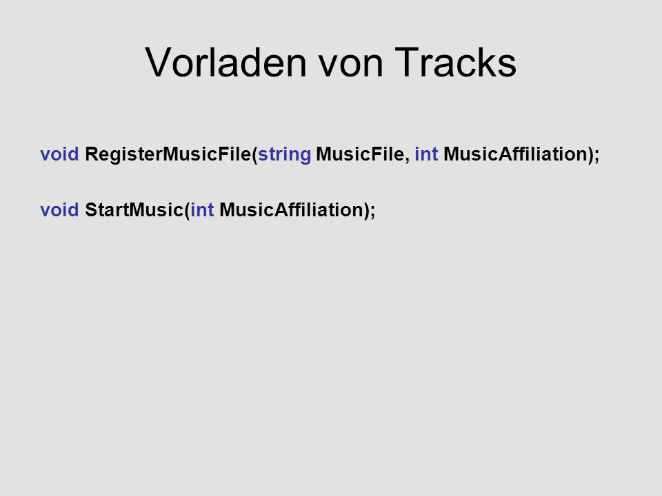 Vorladen von Tracks void RegisterMusicFile(string MusicFile, int MusicAffiliation); void StartMusic(int MusicAffiliation);