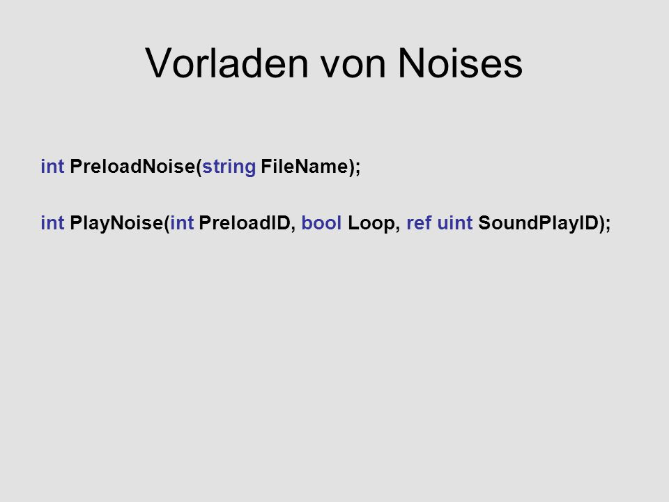 Vorladen von Noises int PreloadNoise(string FileName); int PlayNoise(int PreloadID, bool Loop, ref uint SoundPlayID);
