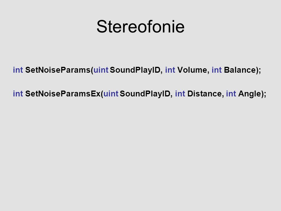 Stereofonie int SetNoiseParams(uint SoundPlayID, int Volume, int Balance); int SetNoiseParamsEx(uint SoundPlayID, int Distance, int Angle);