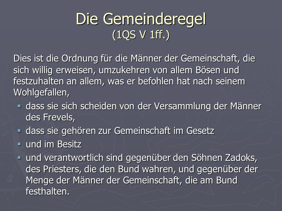 Die Gemeinderegel (1QS V 1ff.) Dies ist die Ordnung für die Männer der Gemeinschaft, die sich willig erweisen, umzukehren von allem Bösen und festzuha