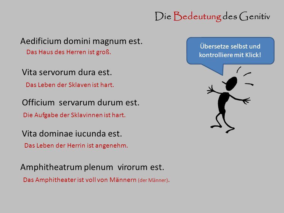 Aedificium domini magnum est. Das Haus des Herren ist groß. Die Bedeutung des Genitiv Vita servorum dura est. Das Leben der Sklaven ist hart. Officium