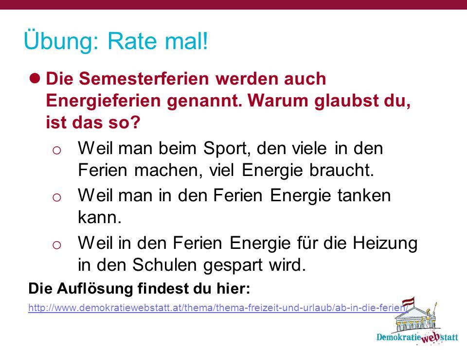 Übung: Rate mal! Die Semesterferien werden auch Energieferien genannt. Warum glaubst du, ist das so? o Weil man beim Sport, den viele in den Ferien ma