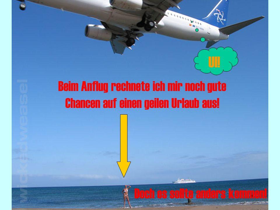 Beim Anflug rechnete ich mir noch gute Chancen auf einen geilen Urlaub aus.