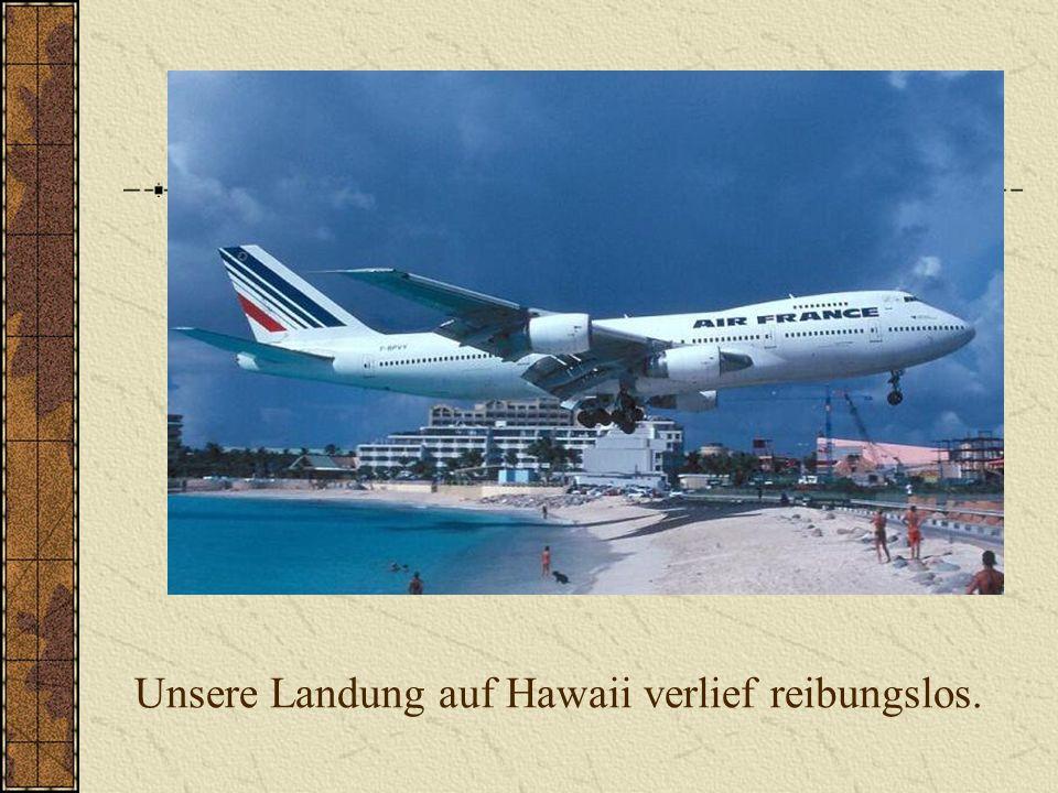 Unsere Landung auf Hawaii verlief reibungslos.