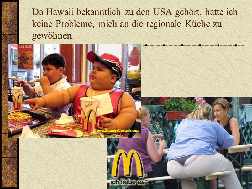Da Hawaii bekanntlich zu den USA gehört, hatte ich keine Probleme, mich an die regionale Küche zu gewöhnen.