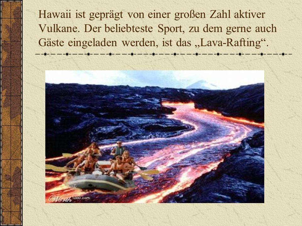 Hawaii ist geprägt von einer großen Zahl aktiver Vulkane. Der beliebteste Sport, zu dem gerne auch Gäste eingeladen werden, ist das Lava-Rafting.