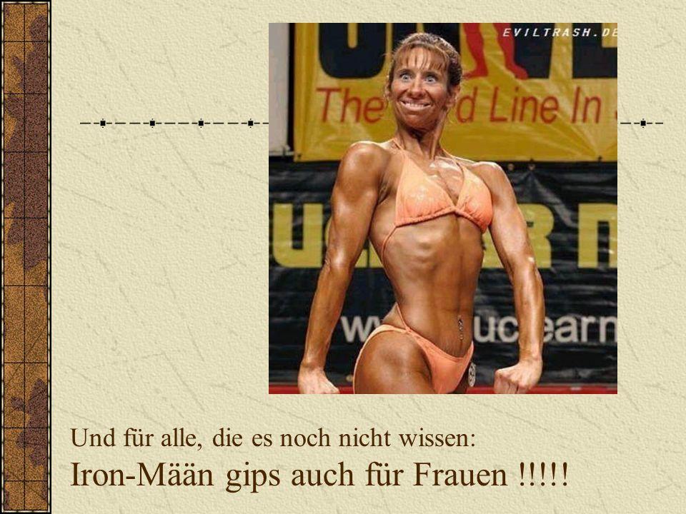Und für alle, die es noch nicht wissen: Iron-Mään gips auch für Frauen !!!!!