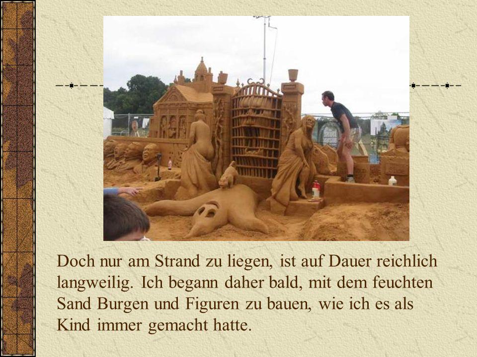 Doch nur am Strand zu liegen, ist auf Dauer reichlich langweilig. Ich begann daher bald, mit dem feuchten Sand Burgen und Figuren zu bauen, wie ich es