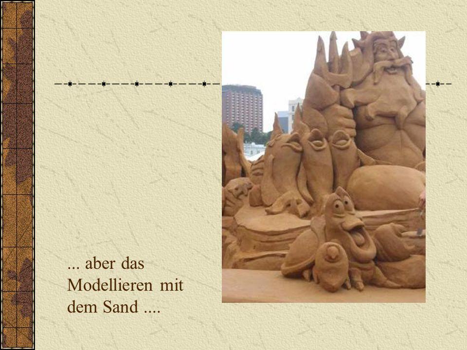 ... aber das Modellieren mit dem Sand....