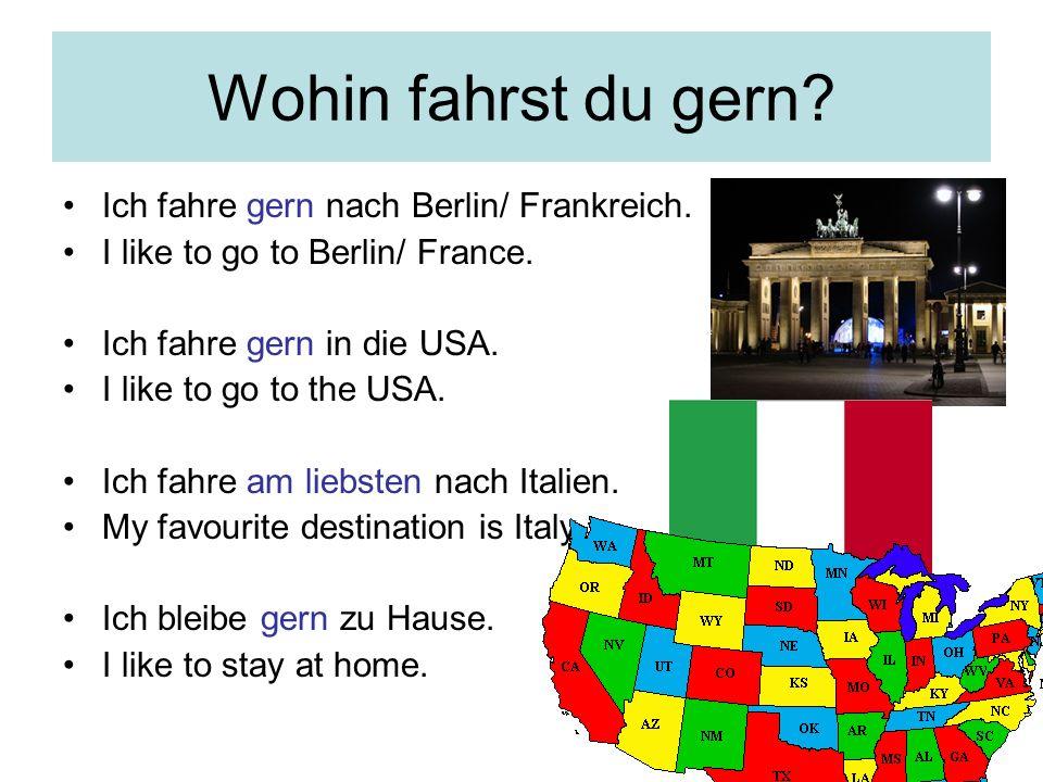 Wohin fahrst du gern? Ich fahre gern nach Berlin/ Frankreich. I like to go to Berlin/ France. Ich fahre gern in die USA. I like to go to the USA. Ich