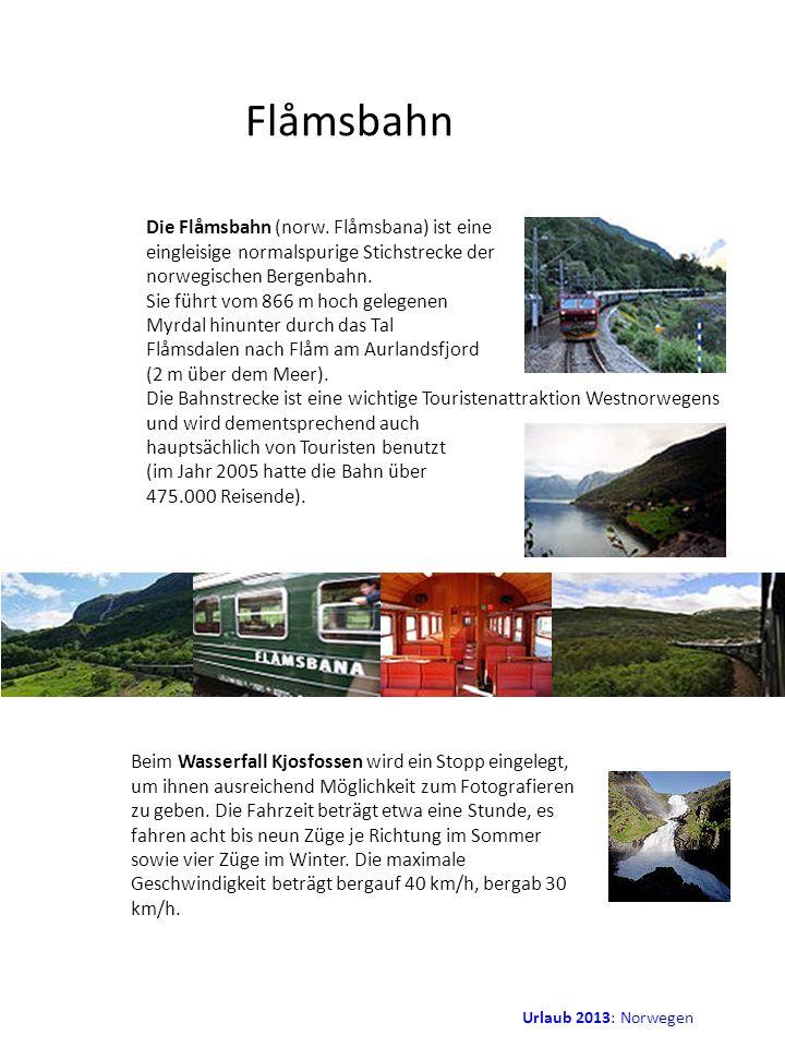 Urlaub 2013: Norwegen Flåmsbahn Die Flåmsbahn (norw. Flåmsbana) ist eine eingleisige normalspurige Stichstrecke der norwegischen Bergenbahn. Sie führt