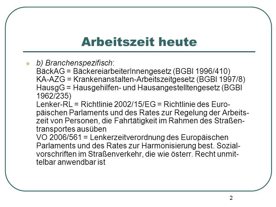 2 Arbeitszeit heute b) Branchenspezifisch: BäckAG = BäckereiarbeiterInnengesetz (BGBl 1996/410) KA-AZG = Krankenanstalten-Arbeitszeitgesetz (BGBl 1997/8) HausgG = Hausgehilfen- und Hausangestelltengesetz (BGBl 1962/235) Lenker-RL = Richtlinie 2002/15/EG = Richtlinie des Euro- päischen Parlaments und des Rates zur Regelung der Arbeits- zeit von Personen, die Fahrtätigkeit im Rahmen des Straßen- transportes ausüben VO 2006/561 = Lenkerzeitverordnung des Europäischen Parlaments und des Rates zur Harmonisierung best.