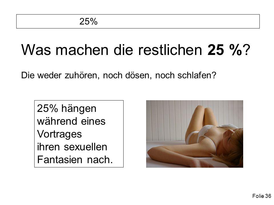 Folie 36 25% Was machen die restlichen 25 %. Die weder zuhören, noch dösen, noch schlafen.