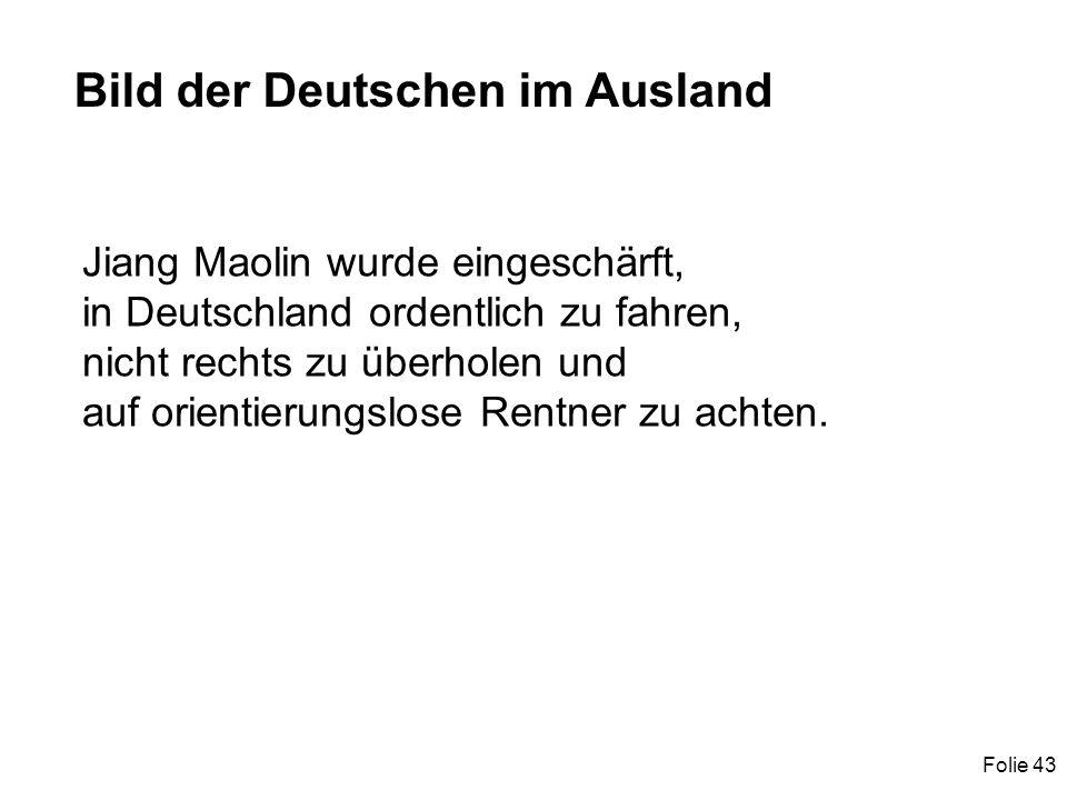Folie 43 Bild der Deutschen im Ausland Jiang Maolin wurde eingeschärft, in Deutschland ordentlich zu fahren, nicht rechts zu überholen und auf orientierungslose Rentner zu achten.
