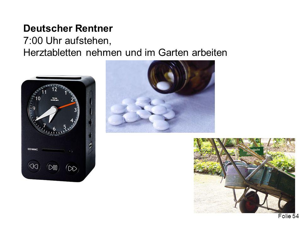 Folie 54 Deutscher Rentner 7:00 Uhr aufstehen, Herztabletten nehmen und im Garten arbeiten