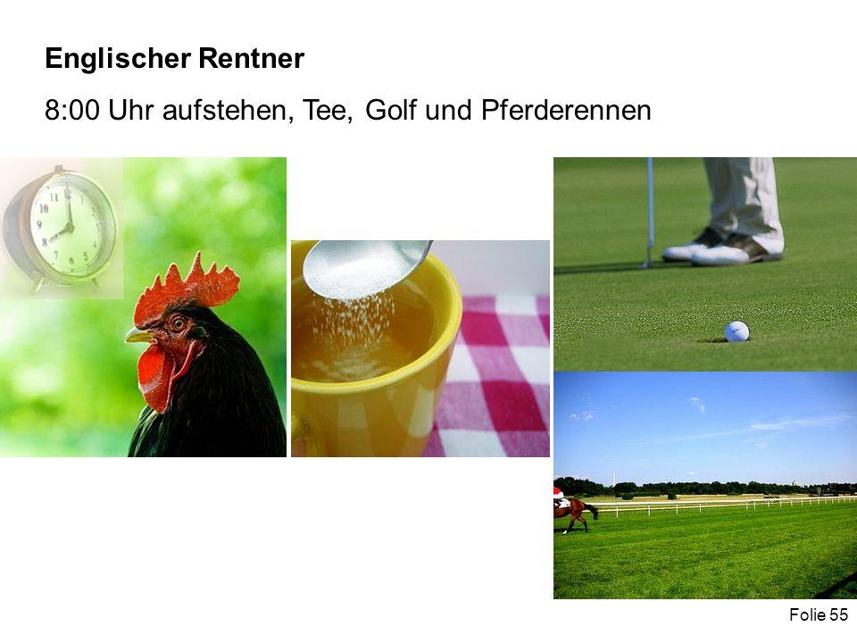 Folie 55 Englischer Rentner 8:00 Uhr aufstehen, Tee, Golf und Pferderennen