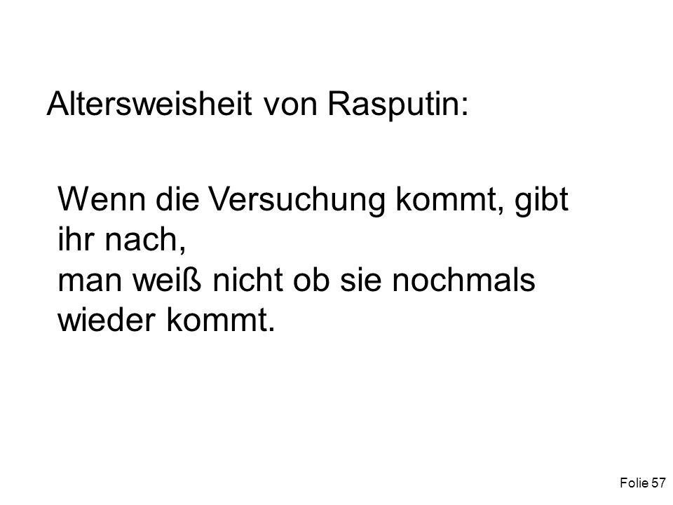 Folie 57 Altersweisheit von Rasputin: Wenn die Versuchung kommt, gibt ihr nach, man weiß nicht ob sie nochmals wieder kommt.