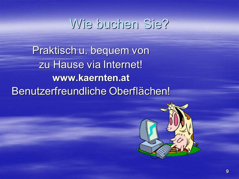 9 Wie buchen Sie? Praktisch u. bequem von zu Hause via Internet! www.kaernten.at Benutzerfreundliche Oberflächen!
