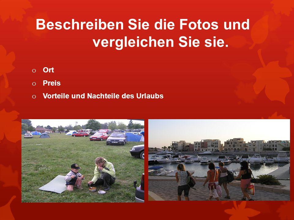 Beschreiben Sie die Fotos und vergleichen Sie sie. o Ort o Preis o Vorteile und Nachteile des Urlaubs