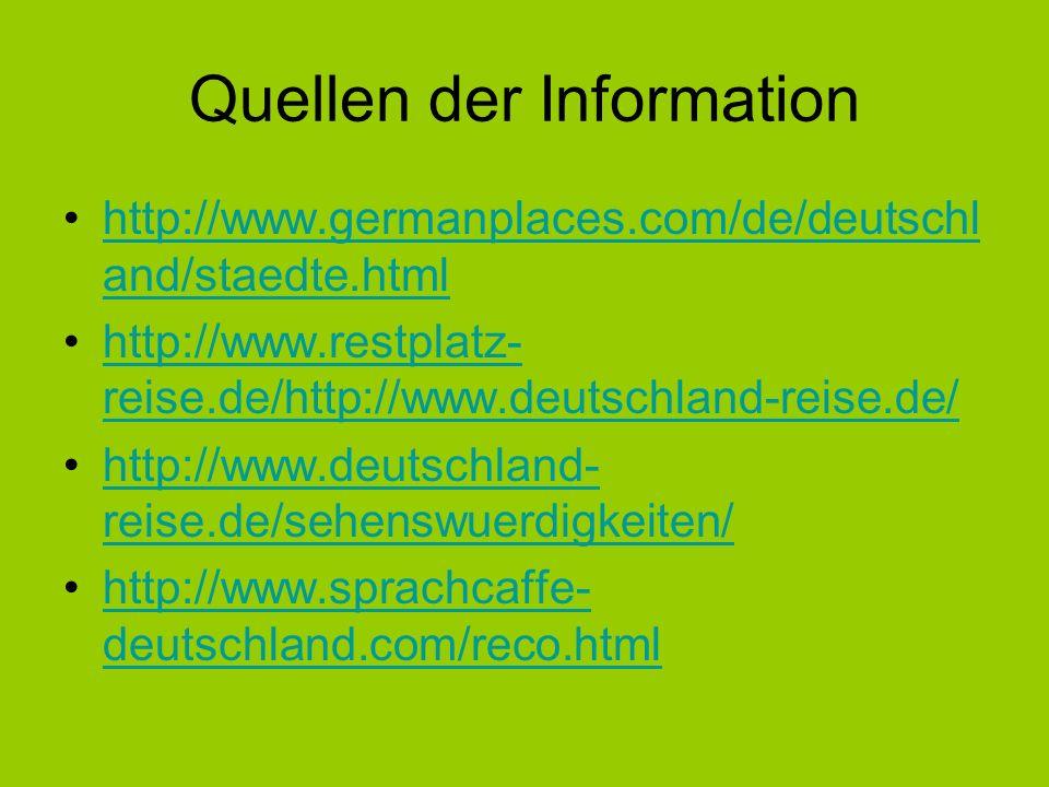 Quellen der Information http://www.germanplaces.com/de/deutschl and/staedte.htmlhttp://www.germanplaces.com/de/deutschl and/staedte.html http://www.restplatz- reise.de/http://www.deutschland-reise.de/http://www.restplatz- reise.de/http://www.deutschland-reise.de/ http://www.deutschland- reise.de/sehenswuerdigkeiten/http://www.deutschland- reise.de/sehenswuerdigkeiten/ http://www.sprachcaffe- deutschland.com/reco.htmlhttp://www.sprachcaffe- deutschland.com/reco.html