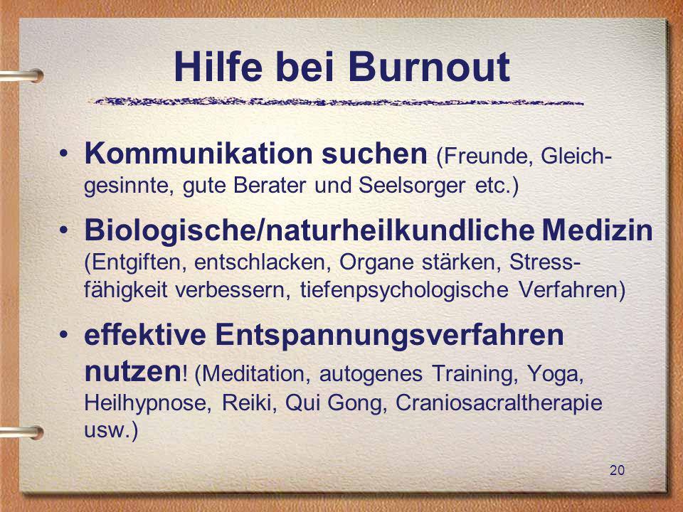 Hilfe bei Burnout Kommunikation suchen (Freunde, Gleich- gesinnte, gute Berater und Seelsorger etc.) Biologische/naturheilkundliche Medizin (Entgiften, entschlacken, Organe stärken, Stress- fähigkeit verbessern, tiefenpsychologische Verfahren) effektive Entspannungsverfahren nutzen .