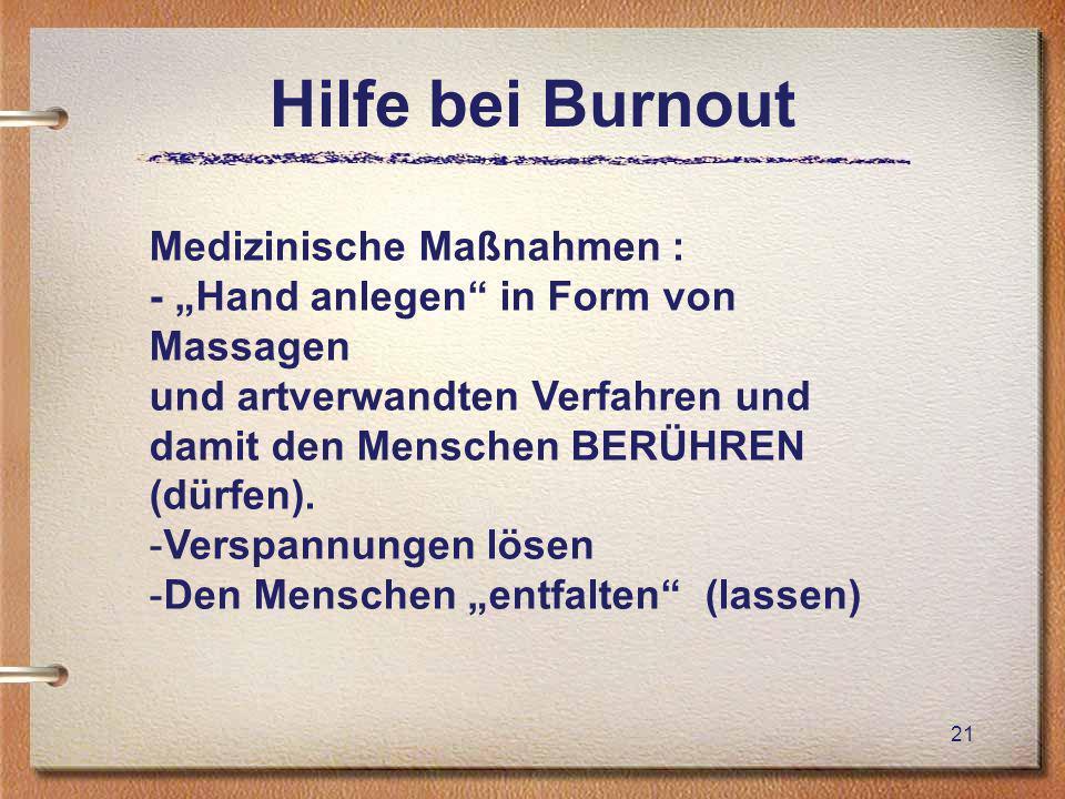 Hilfe bei Burnout 21 Medizinische Maßnahmen : - Hand anlegen in Form von Massagen und artverwandten Verfahren und damit den Menschen BERÜHREN (dürfen).