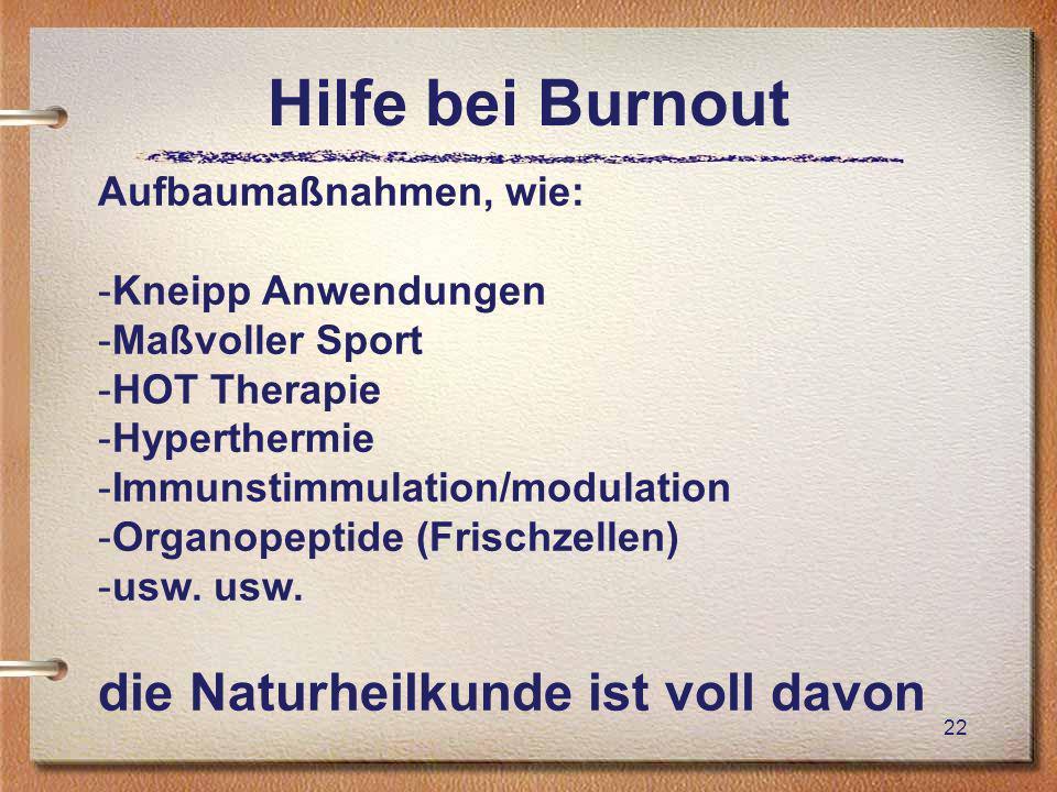Hilfe bei Burnout 22 Aufbaumaßnahmen, wie: -Kneipp Anwendungen -Maßvoller Sport -HOT Therapie -Hyperthermie -Immunstimmulation/modulation -Organopeptide (Frischzellen) -usw.