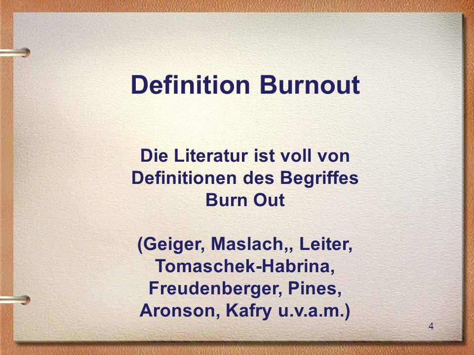 4 Definition Burnout Die Literatur ist voll von Definitionen des Begriffes Burn Out (Geiger, Maslach,, Leiter, Tomaschek-Habrina, Freudenberger, Pines, Aronson, Kafry u.v.a.m.)