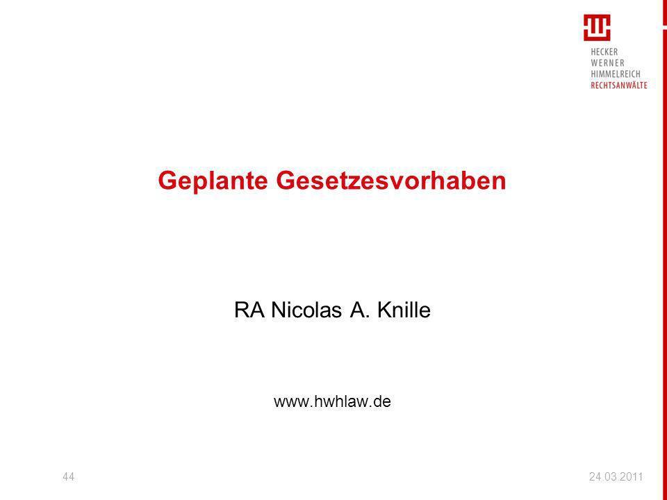 44 Geplante Gesetzesvorhaben RA Nicolas A. Knille www.hwhlaw.de 24.03.2011