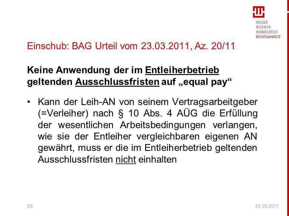 24.03.201153 Einschub: BAG Urteil vom 23.03.2011, Az. 20/11 Keine Anwendung der im Entleiherbetrieb geltenden Ausschlussfristen auf equal pay Kann der