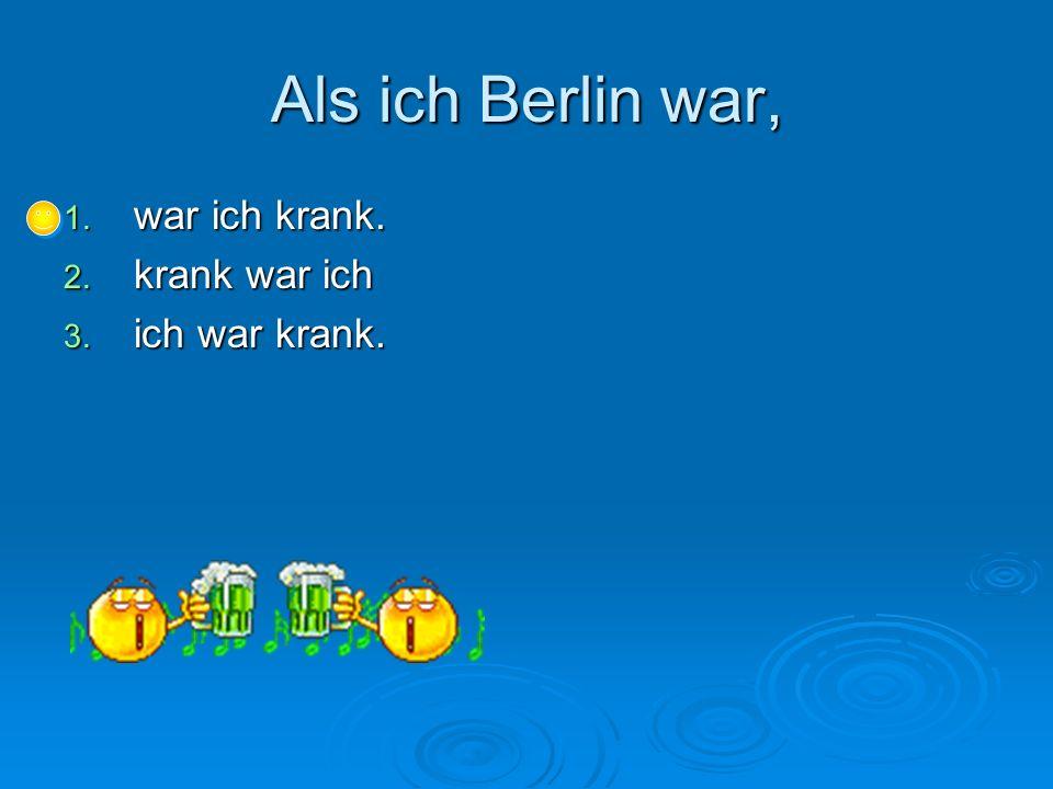 Als ich Berlin war, 1. war ich krank. 2. krank war ich 3. ich war krank.