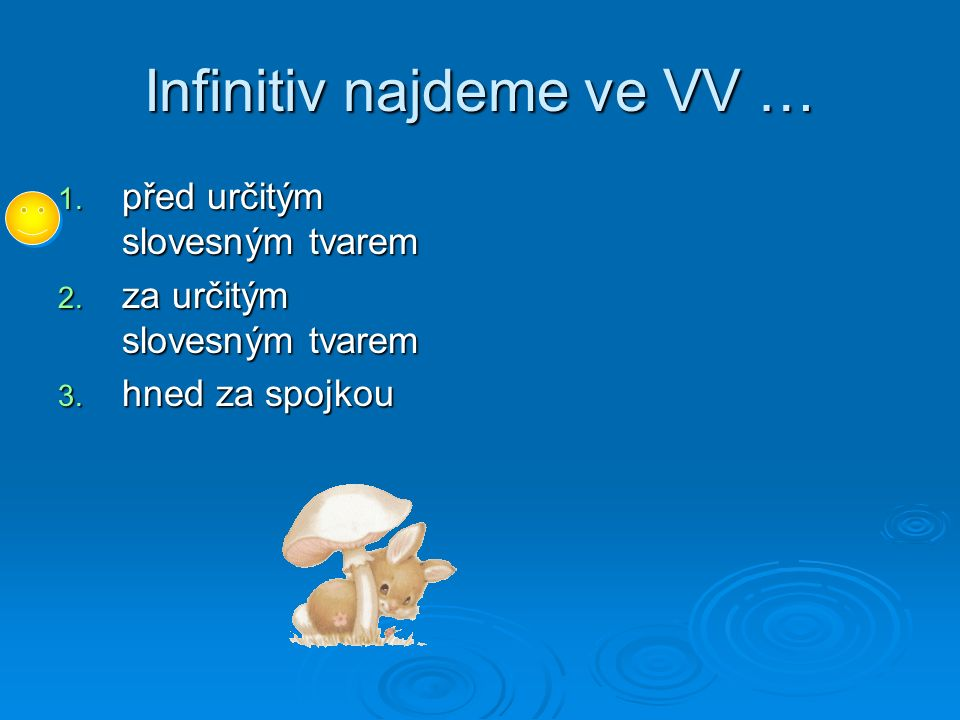 Infinitiv najdeme ve VV … 1. před určitým slovesným tvarem 2. za určitým slovesným tvarem 3. hned za spojkou