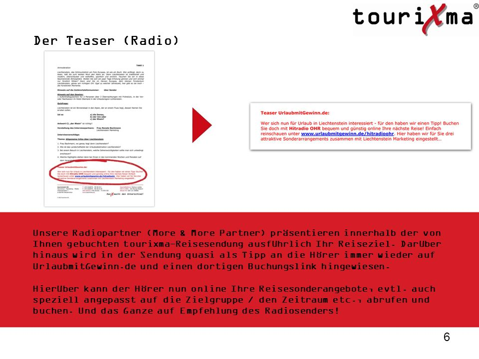 6 Der Teaser (Radio) Unsere Radiopartner (More & More Partner) präsentieren innerhalb der von Ihnen gebuchten tourixma-Reisesendung ausführlich Ihr Re
