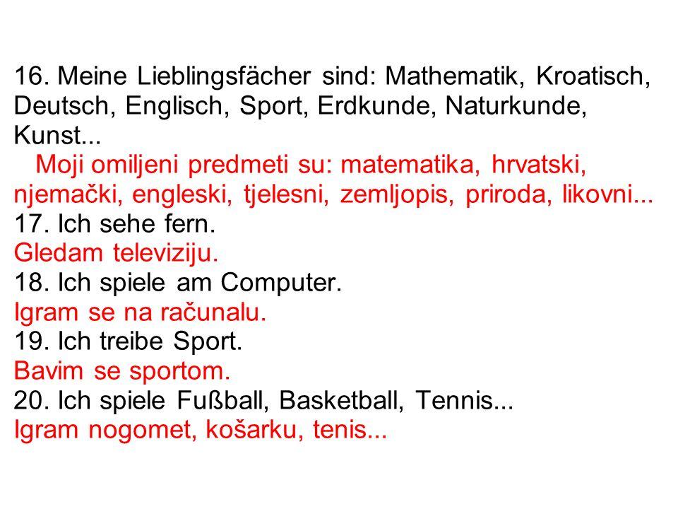 16. Meine Lieblingsfächer sind: Mathematik, Kroatisch, Deutsch, Englisch, Sport, Erdkunde, Naturkunde, Kunst... Moji omiljeni predmeti su: matematika,